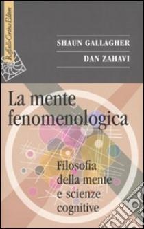 La Mente fenomenologica. Filosofia della mente e scienze cognitive libro di Gallagher Shaun - Zahavi Dan