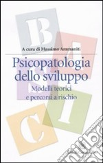Psicopatologia dello sviluppo. Modelli teorici e percorsi a rischio libro