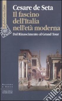 Il fascino dell'Italia nell'età moderna. Dal Rinascimento al Grand tour libro di De Seta Cesare