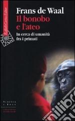 Il bonobo e l'ateo. In cerca di umanità fra i primati libro