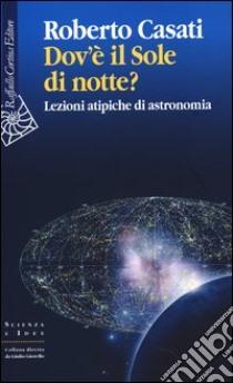 Dov'è il sole di notte? Lezioni atipiche di astronomia libro di Casati Roberto