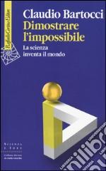 Dimostrare l'impossibile. La scienza inventa il mondo libro