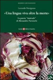 Una lingua viva oltre la morte. La poesia inattuale di Alessandro Parronchi libro di Manigrasso Leonardo