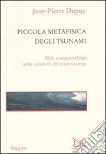 Piccola metafisica degli tsunami. Male e responsabilità nelle catastrofi del nostro tempo libro di Dupuy Jean-Pierre