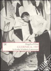 Guernica, 1937. Le bombe, la barbarie, la menzogna libro di D'Orsi Angelo