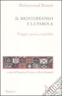Il Mediterraneo e la parola. Viaggio, poesia, ospitalità libro di Bennis Mohammed