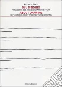 Sul disegno. Riflessioni sul disegno di architettura-About drawing. Reflections about architectural drawing libro di Florio Riccardo