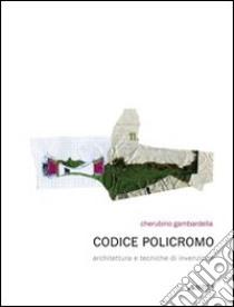 Codice policromo. Architettura e tecniche di invenzione libro di Gambardella Cherubino