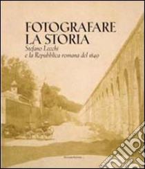 Fotografare la storia. Stefano Lecchi e la repubblica romana del 1849. Catalogo della mostra libro