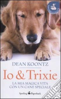 Io & Trixie. La mia magica vita con un cane speciale libro di Koontz Dean R.