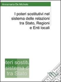 I poteri sostitutivi nel sistema delle relazioni tra Stato, regioni e enti locali libro di De Michele Annamaria