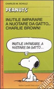 Inutile imparare a nuotare da gatto... Charlie Brown! libro di Schulz Charles M.