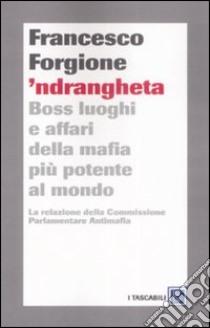 'Ndrangheta. Boss, luoghi e affari della mafia più potente al mondo. La relazione della Commissione Parlamentare Antimafia libro di Forgione Francesco
