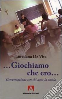 «Giochiamo che ero...». Conversazione con chi ama la scuola libro di De Vita Loredana