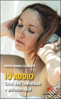 Io addio. Crisi dell'individuo e psicoterapia libro di Clemente Paolo M.