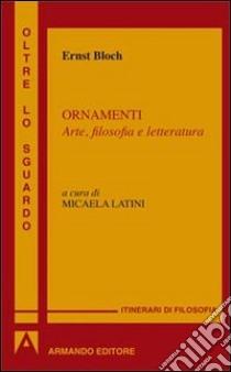 Ornamenti. Arte, filosofia e letteratura libro di Bloch Ernst