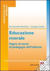 Educazione morale. Pagine di storia di pedagogia dell'infanzia libro di Macchietti Sira S.; Serafini Giuseppe