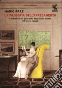 La filosofia dell'arredamento. I mutamenti del gusto nella decorazione interna attraverso i secoli libro di Praz Mario