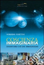 Coscienza immaginaria. Diventiamo ci che immaginiamo libro di Fortini Nirodh