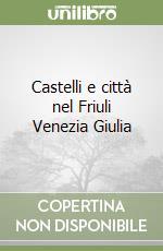 Castelli e città nel Friuli Venezia Giulia libro di Degrassi Donata