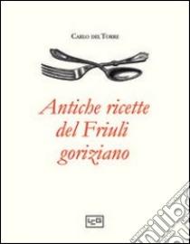 Antiche ricette del Friuli goriziano libro di Del Torre Carlo