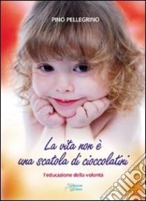 La vita non è una scatola di cioccolatini. L'educazione della volontà libro di Pellegrino Pino