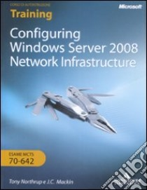 Configuring Windows Server 2008. Network infrastructure. Esame MCTS 10-642. Con CD-ROM. Ediz. italiana libro di Mackin J. C. - Northrup Tony