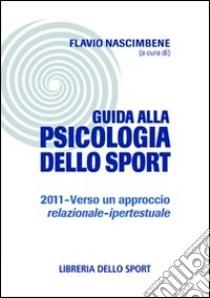 Guida alla psicologia dello sport 2011. Verso un approccio relazionale-ipertestuale libro