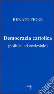 Democrazia cattolica (politica ed ecclesiale) libro di Fiore Renato