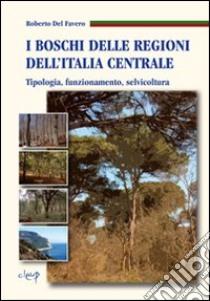 I boschi delle regioni dell'Italia centrale. Tipologia, funzionamento, selvicoltura libro di Del Favero Roberto