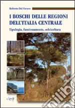 I boschi delle regioni dell'Italia centrale. Tipologia, funzionamento, selvicoltura libro