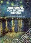 Arteterapia con pazienti difficili. Comunicazione e interpretazione in psicoterapia libro