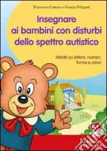 Insegnare ai bambini con disturbi dello spettro autistico. Attività su lettere, numeri, forme e colori. Con CD-ROM libro di Cottone Francesca - Pelagatti Giorgia