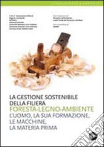 La gestione sostenibile della filiera foresta-legno-ambiente. L'uomo, la sua formazione, le macchine, la materia prima libro