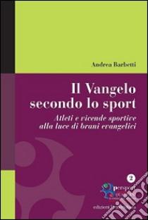 Il Vangelo secondo lo sport. Atleti e vicende sportive alla luce di brani evangelici libro di Barbetti Andrea