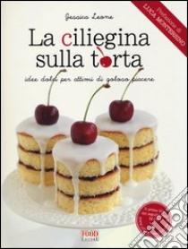 La ciliegina sulla torta. Idee dolci per attimi di goloso piacere libro di Leone Jessica