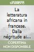 La letteratura africana in francese. Dalla n�gritude ai giorni nostri