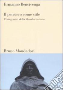 Il pensiero come stile. Protagonisti della filosofia italiana libro di Bencivenga Ermanno