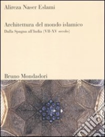 Architettura del mondo islamico. Dalla Spagna all'India (VII-XV secolo) libro di Naser Eslami Alireza