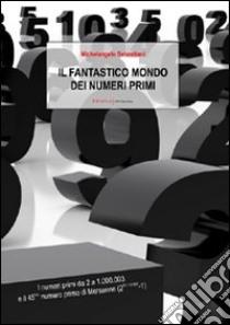 Il fantastico mondo dei numeri primi. I numeri primi da 2 a 1.000.003 e il 45º numero primo di Mersenne (2^43.112.609-1) libro di Sebastiani Michelangelo