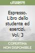 Espresso. Libro dello studente ed esercizi. Vol. 3 libro