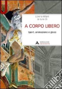 A corpo libero. Sport, animazione e gioco libro di Milani Lorena