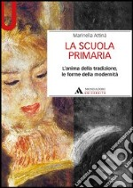 La scuola primaria. L'anima della tradizione, le forme della modernit libro di Attin Marinella