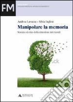 Manipolare la memoria. Scienza ed etica della rimozione dei ricordi libro