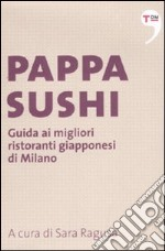 Pappasushi. Guida ai migliori ristoranti giapponesi di Milano libro