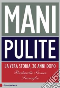 Mani Pulite. La vera storia, 20 anni dopo libro di Barbacetto Gianni - Gomez Peter - Travaglio Marco