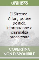 Il Sistema. Affari, potere politico, informazione e criminalità organizzata