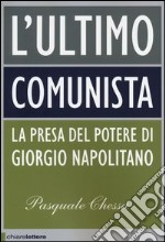 L'ultimo comunista. La presa del potere di Giorgio Napolitano libro