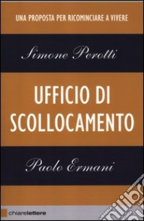 Ufficio di scollocamento. Una proposta per ricominciare a vivere libro di Perotti Simone - Ermani Paolo