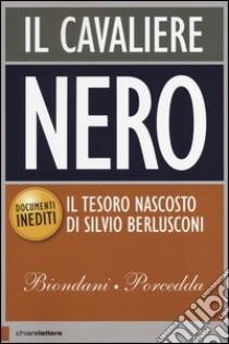 Il Cavaliere Nero. Il tesoro nascosto di Silvio Berlusconi libro di Biondani Paolo - Porcedda Carlo